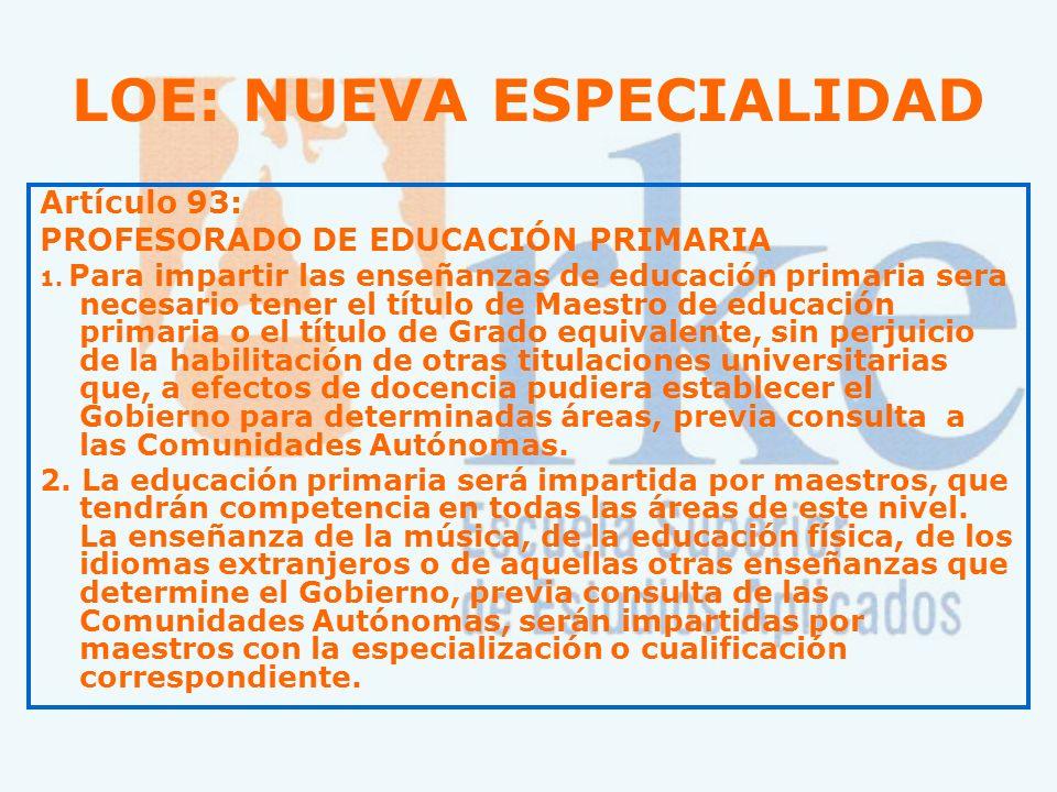 LOE: NUEVA ESPECIALIDAD Artículo 93: PROFESORADO DE EDUCACIÓN PRIMARIA 1. Para impartir las enseñanzas de educación primaria sera necesario tener el t