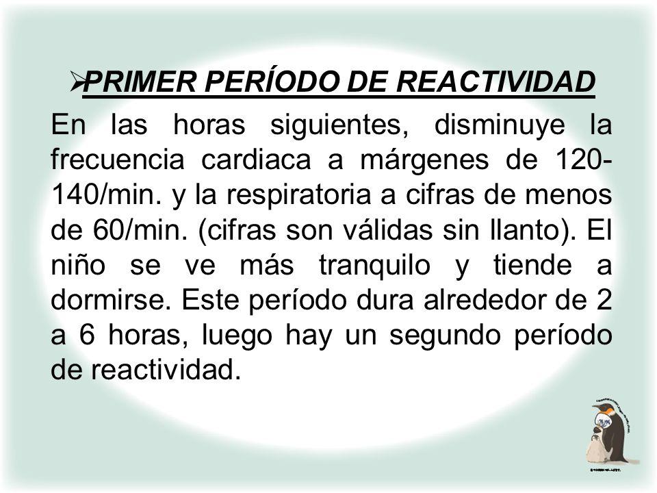 PRIMER PERÍODO DE REACTIVIDAD Durante los primeros 15 a 30 minutos de vida, es normal una taquicardia de hasta 180/min. (primeros 3 minutos) una respi
