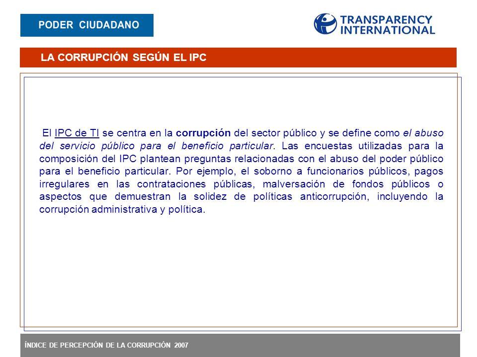 ÍNDICE DE PERCEPCIÓN DE LA CORRUPCIÓN 2007 El IPC de TI se centra en la corrupción del sector público y se define como el abuso del servicio público p