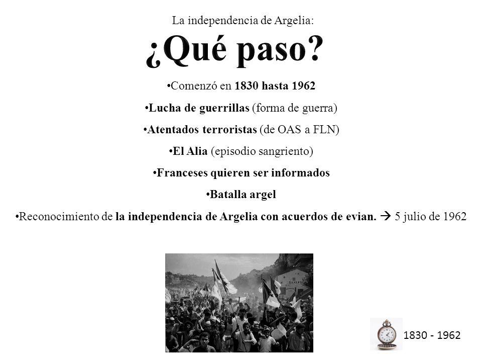 Comenzó en 1830 hasta 1962 Lucha de guerrillas (forma de guerra) Atentados terroristas (de OAS a FLN) El Alia (episodio sangriento) Franceses quieren