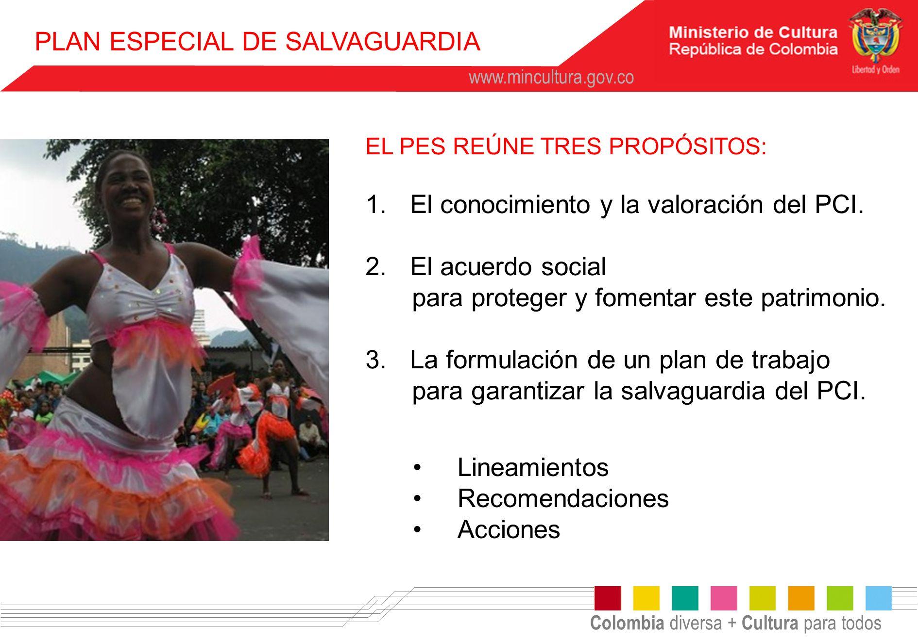 Colombia diversa + Cultura para todos www.mincultura.gov.co PLAN ESPECIAL DE SALVAGUARDIA EL PES REÚNE TRES PROPÓSITOS: 1.El conocimiento y la valorac