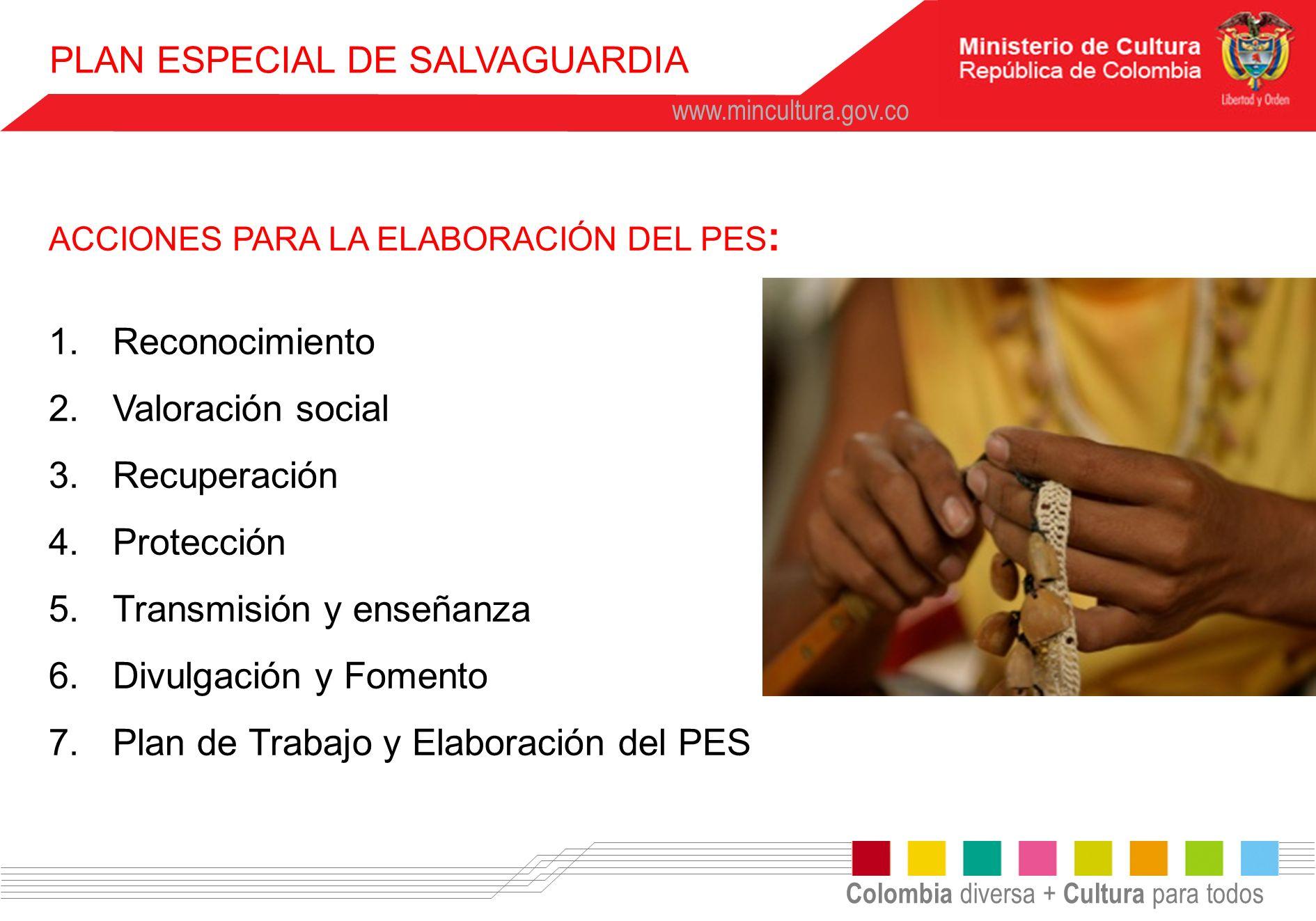 Colombia diversa + Cultura para todos www.mincultura.gov.co ACCIONES PARA LA ELABORACIÓN DEL PES : 1.Reconocimiento 2.Valoración social 3.Recuperación