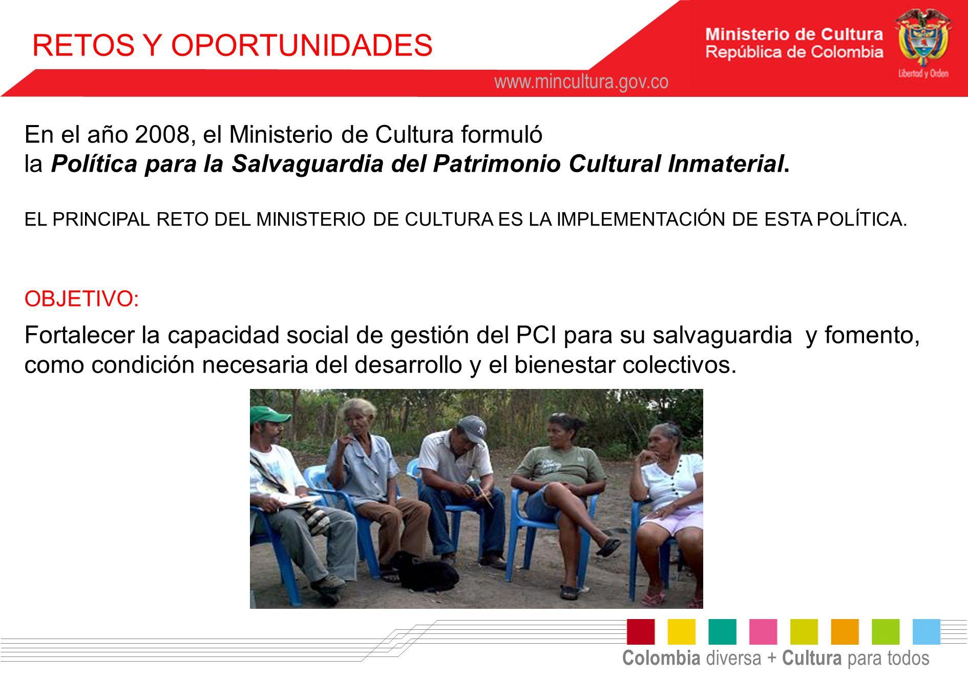 Colombia diversa + Cultura para todos www.mincultura.gov.co RETOS Y OPORTUNIDADES OBJETIVO: Fortalecer la capacidad social de gestión del PCI para su