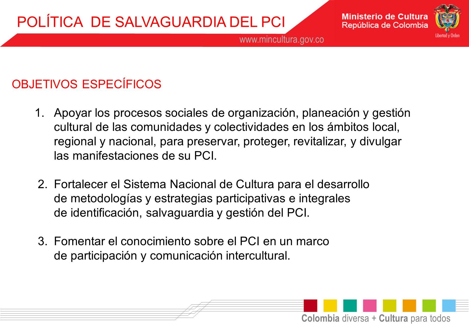Colombia diversa + Cultura para todos www.mincultura.gov.co POLÍTICA DE SALVAGUARDIA DEL PCI OBJETIVOS ESPECÍFICOS 1.Apoyar los procesos sociales de o