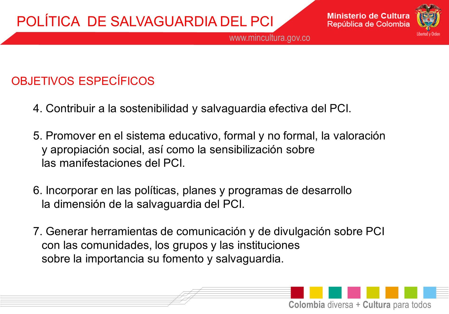 Colombia diversa + Cultura para todos www.mincultura.gov.co POLÍTICA DE SALVAGUARDIA DEL PCI OBJETIVOS ESPECÍFICOS 4. Contribuir a la sostenibilidad y