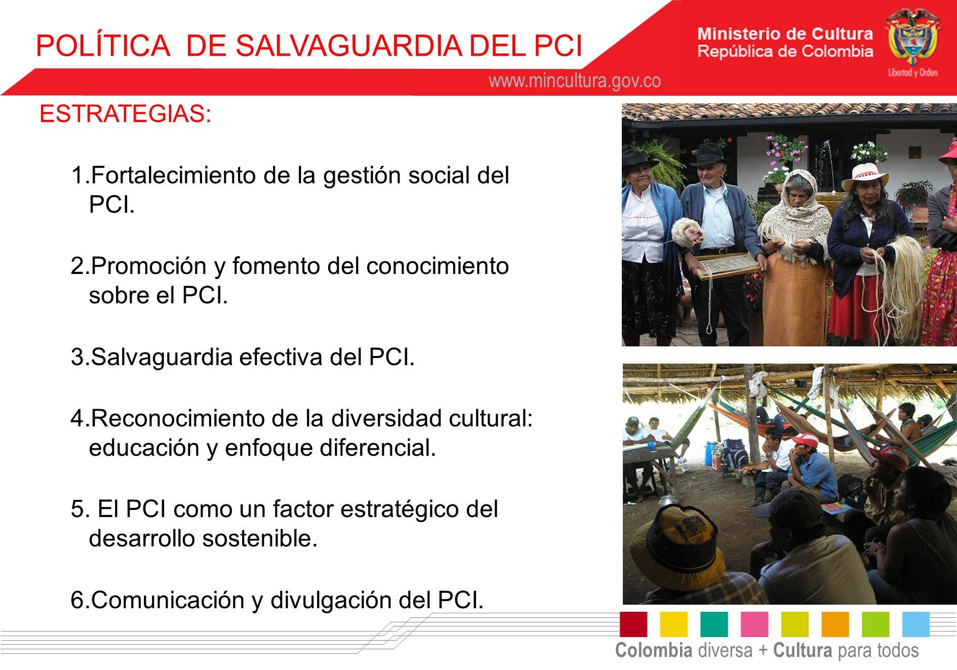 Colombia diversa + Cultura para todos www.mincultura.gov.co POLÍTICA DE SALVAGUARDIA DEL PCI ESTRATEGIAS: 1.Fortalecimiento de la gestión social del P