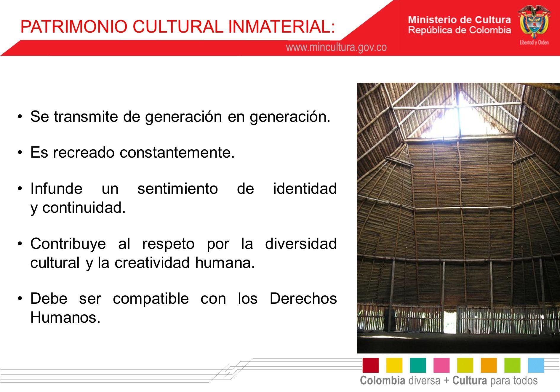 Colombia diversa + Cultura para todos www.mincultura.gov.co Se transmite de generación en generación. Es recreado constantemente. Infunde un sentimien