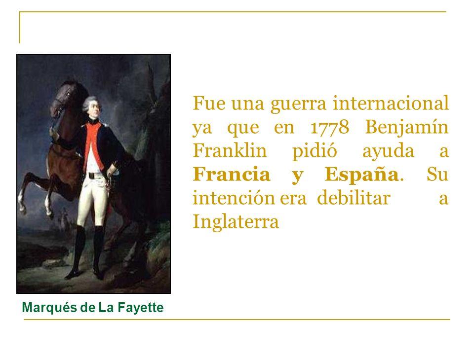 Fue una guerra internacional ya que en 1778 Benjamín Franklin pidió ayuda a Francia y España. Su intención era debilitar a Inglaterra Marqués de La Fa