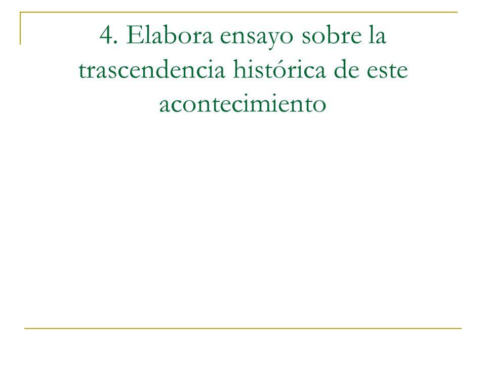 4. Elabora ensayo sobre la trascendencia histórica de este acontecimiento