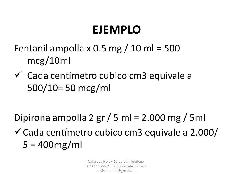 EJEMPLO Fentanil ampolla x 0.5 mg / 10 ml = 500 mcg/10ml Cada centímetro cubico cm3 equivale a 500/10= 50 mcg/ml Dipirona ampolla 2 gr / 5 ml = 2.000