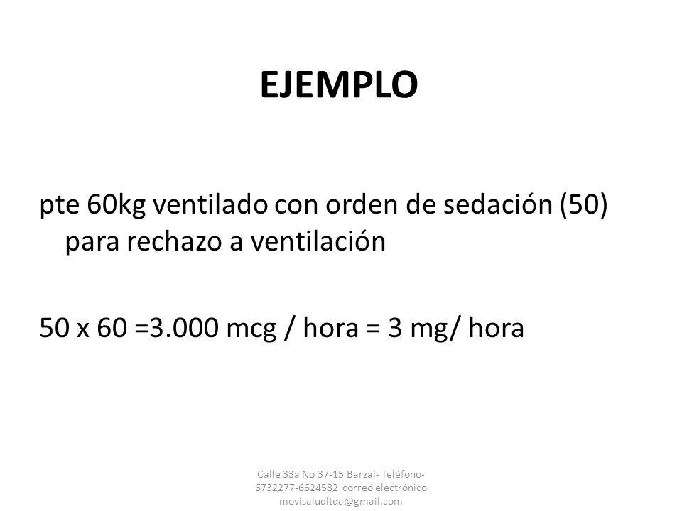 EJEMPLO pte 60kg ventilado con orden de sedación (50) para rechazo a ventilación 50 x 60 =3.000 mcg / hora = 3 mg/ hora Calle 33a No 37-15 Barzal- Tel