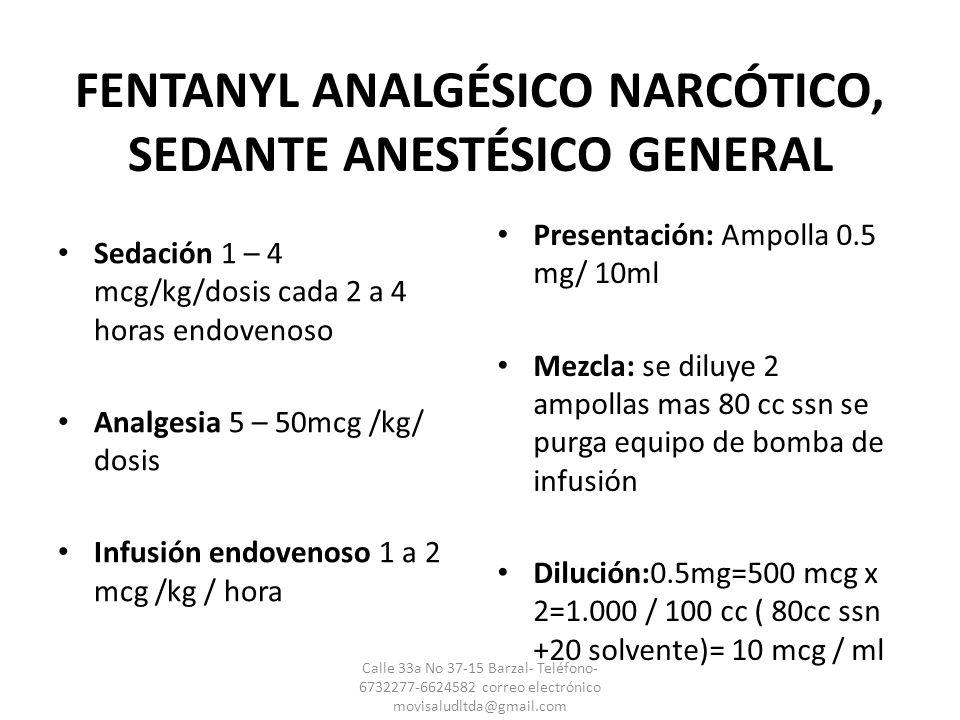 FENTANYL ANALGÉSICO NARCÓTICO, SEDANTE ANESTÉSICO GENERAL Sedación 1 – 4 mcg/kg/dosis cada 2 a 4 horas endovenoso Analgesia 5 – 50mcg /kg/ dosis Infus
