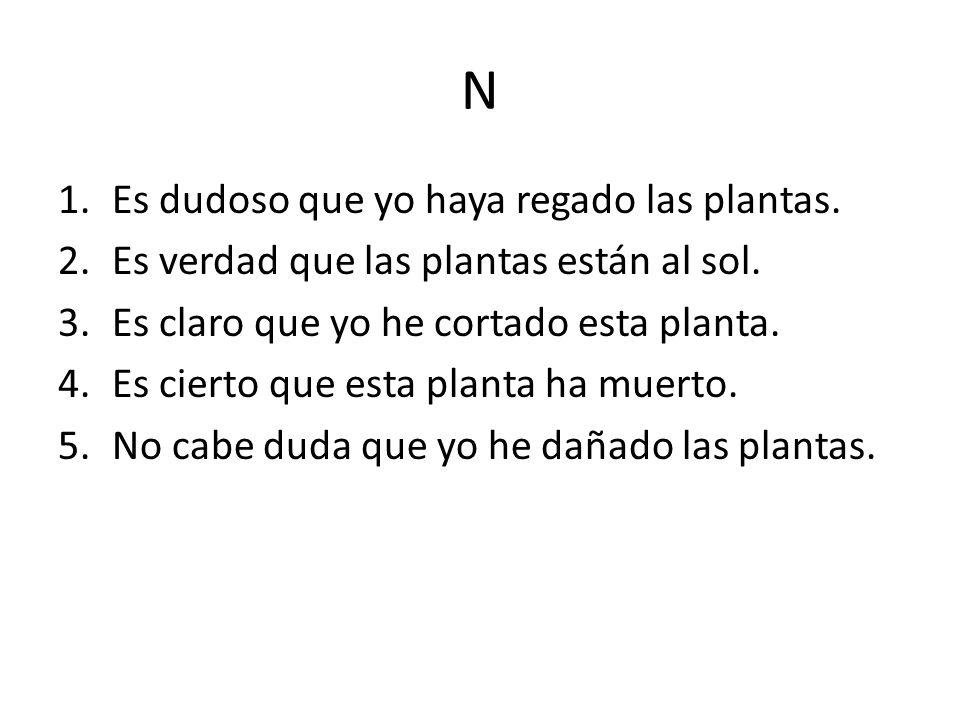 N 1.Es dudoso que yo haya regado las plantas. 2.Es verdad que las plantas están al sol.
