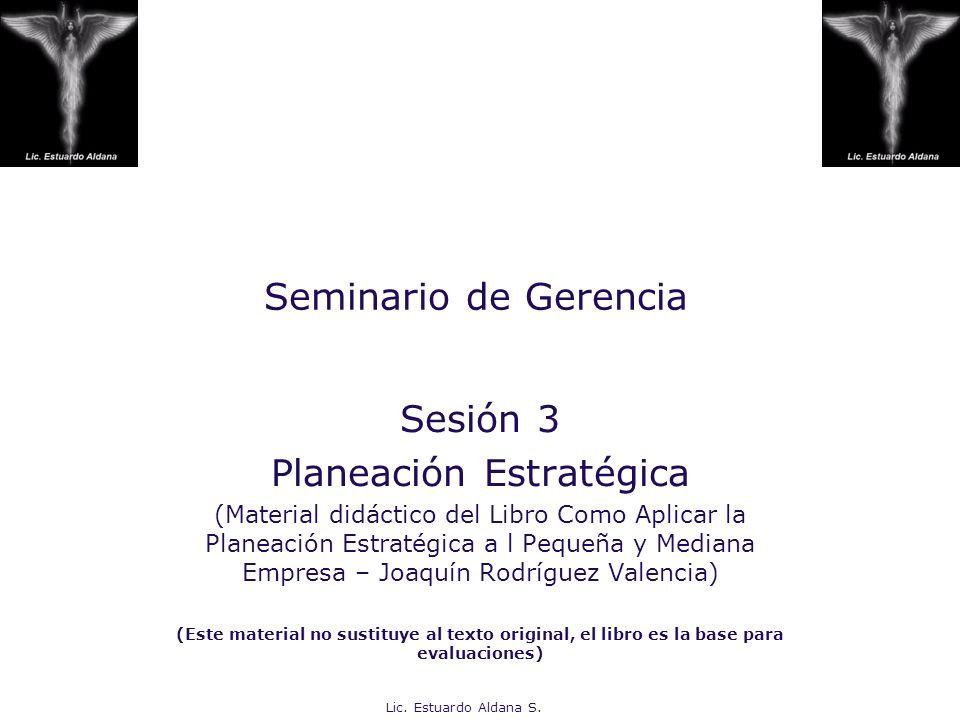 Lic. Estuardo Aldana S. Seminario de Gerencia Sesión 3 Planeación Estratégica (Material didáctico del Libro Como Aplicar la Planeación Estratégica a l