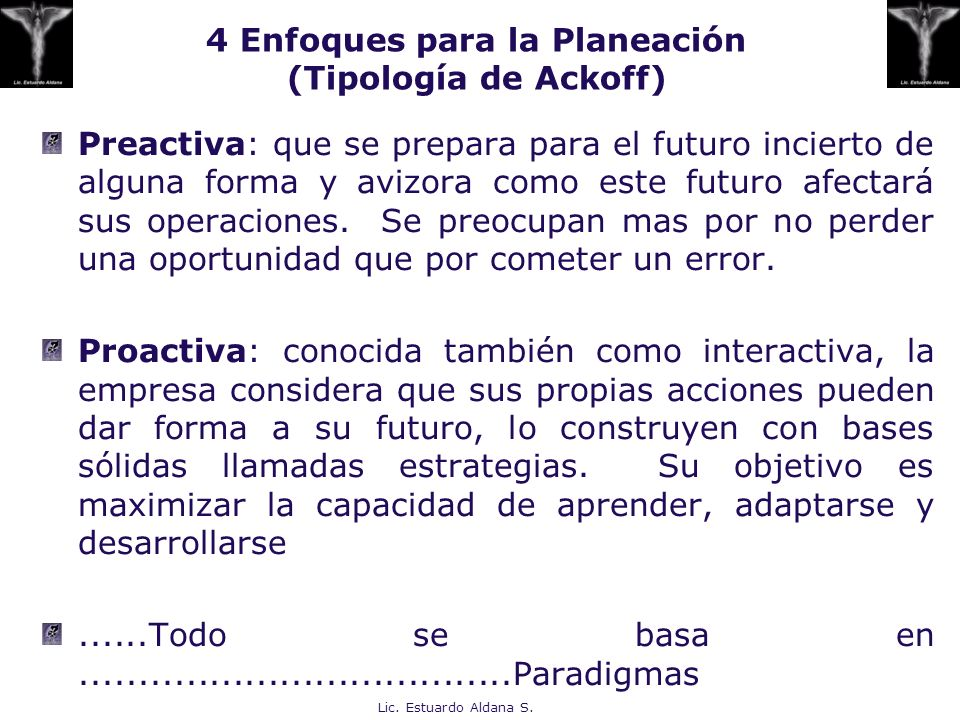 4 Enfoques para la Planeación (Tipología de Ackoff) Preactiva: que se prepara para el futuro incierto de alguna forma y avizora como este futuro afect