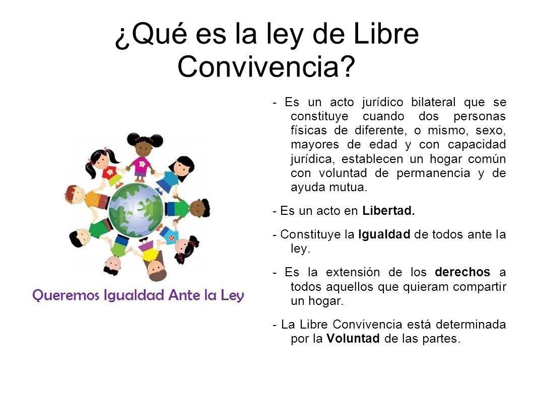 ¿Qué es la ley de Libre Convivencia? - Es un acto jurídico bilateral que se constituye cuando dos personas físicas de diferente, o mismo, sexo, mayore