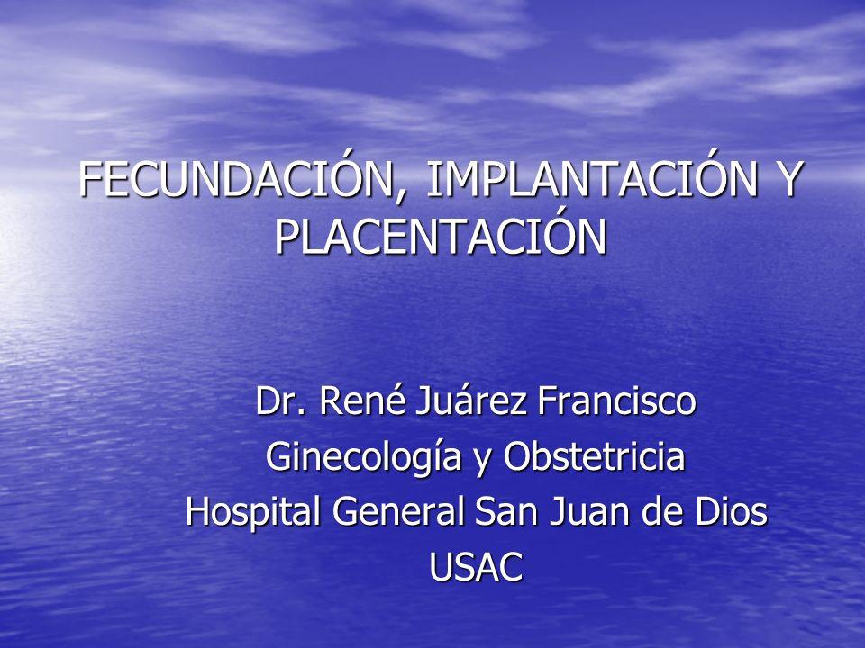 FECUNDACIÓN, IMPLANTACIÓN Y PLACENTACIÓN Dr. René Juárez Francisco Ginecología y Obstetricia Hospital General San Juan de Dios USAC