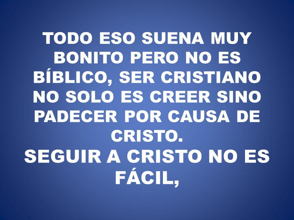 TODO ESO SUENA MUY BONITO PERO NO ES BÍBLICO, SER CRISTIANO NO SOLO ES CREER SINO PADECER POR CAUSA DE CRISTO. SEGUIR A CRISTO NO ES FÁCIL,