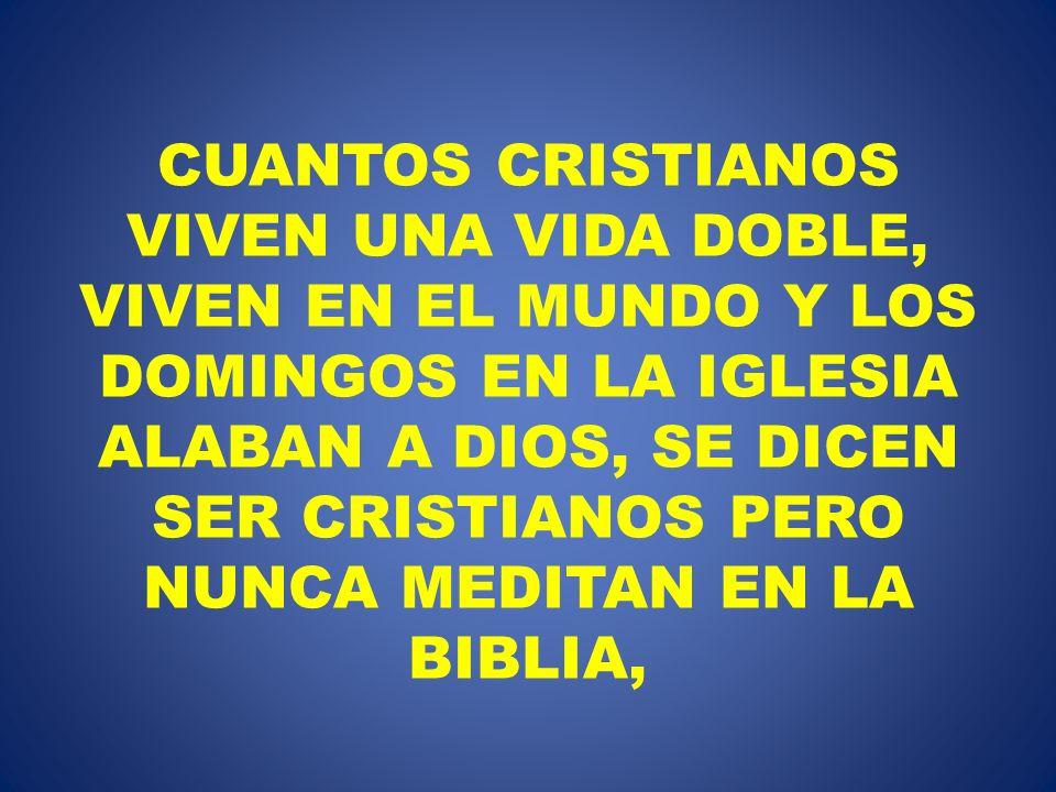 CUANTOS CRISTIANOS VIVEN UNA VIDA DOBLE, VIVEN EN EL MUNDO Y LOS DOMINGOS EN LA IGLESIA ALABAN A DIOS, SE DICEN SER CRISTIANOS PERO NUNCA MEDITAN EN L