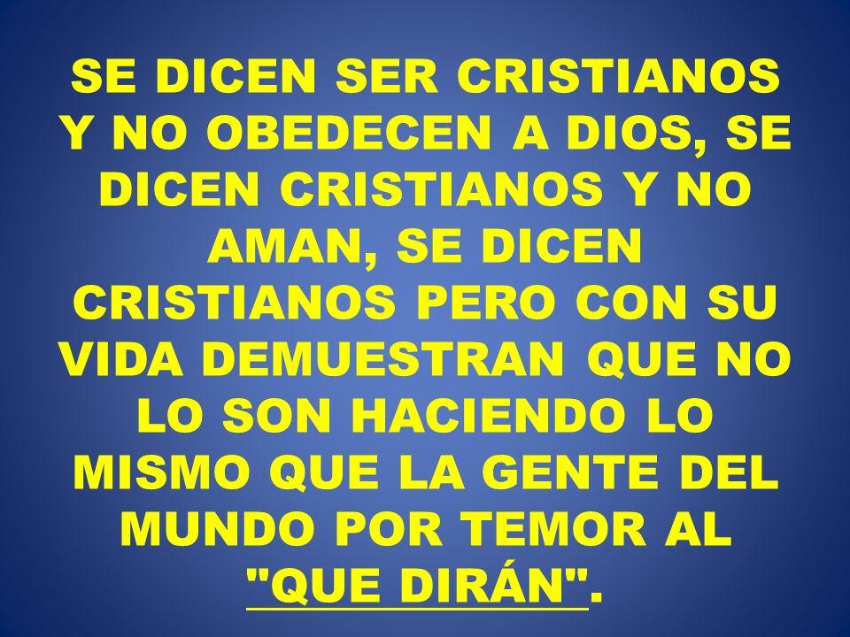 SE DICEN SER CRISTIANOS Y NO OBEDECEN A DIOS, SE DICEN CRISTIANOS Y NO AMAN, SE DICEN CRISTIANOS PERO CON SU VIDA DEMUESTRAN QUE NO LO SON HACIENDO LO