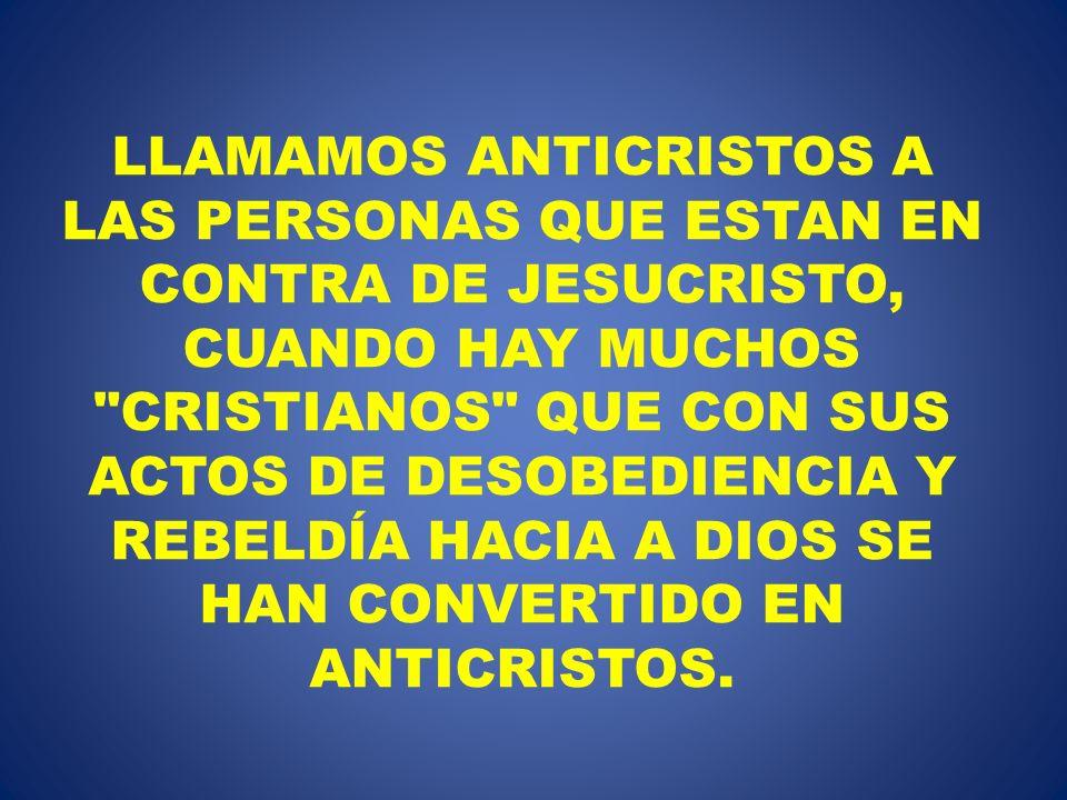 LLAMAMOS ANTICRISTOS A LAS PERSONAS QUE ESTAN EN CONTRA DE JESUCRISTO, CUANDO HAY MUCHOS