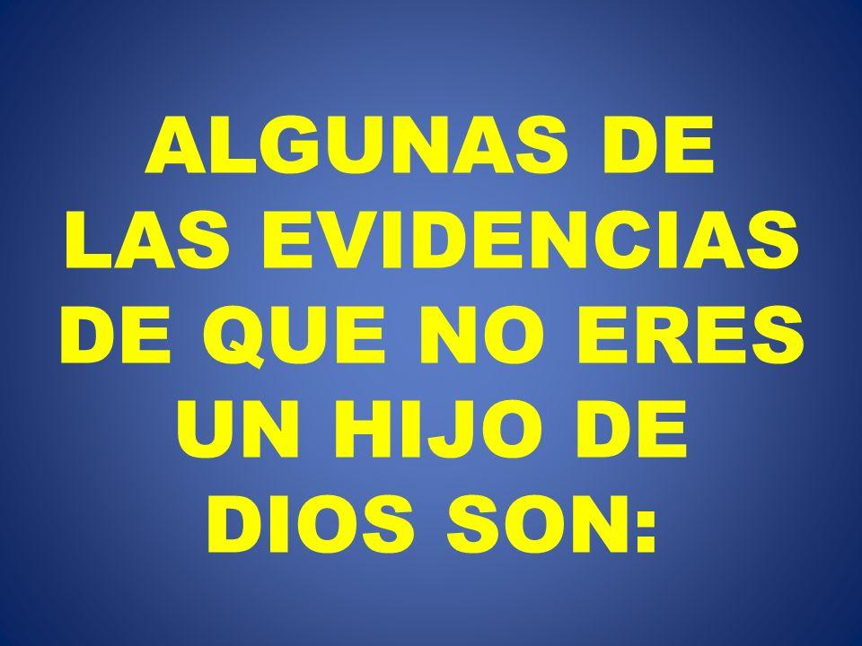 ALGUNAS DE LAS EVIDENCIAS DE QUE NO ERES UN HIJO DE DIOS SON: