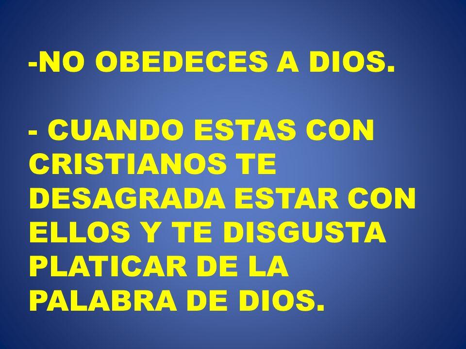 -NO OBEDECES A DIOS. - CUANDO ESTAS CON CRISTIANOS TE DESAGRADA ESTAR CON ELLOS Y TE DISGUSTA PLATICAR DE LA PALABRA DE DIOS.