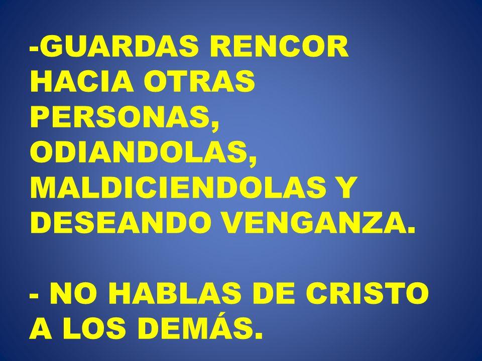 -GUARDAS RENCOR HACIA OTRAS PERSONAS, ODIANDOLAS, MALDICIENDOLAS Y DESEANDO VENGANZA. - NO HABLAS DE CRISTO A LOS DEMÁS.