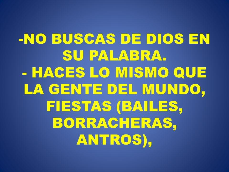 -NO BUSCAS DE DIOS EN SU PALABRA. - HACES LO MISMO QUE LA GENTE DEL MUNDO, FIESTAS (BAILES, BORRACHERAS, ANTROS),