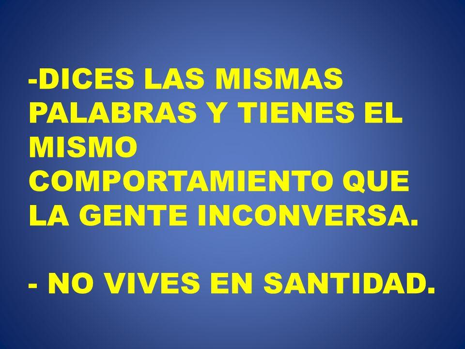 -DICES LAS MISMAS PALABRAS Y TIENES EL MISMO COMPORTAMIENTO QUE LA GENTE INCONVERSA. - NO VIVES EN SANTIDAD.