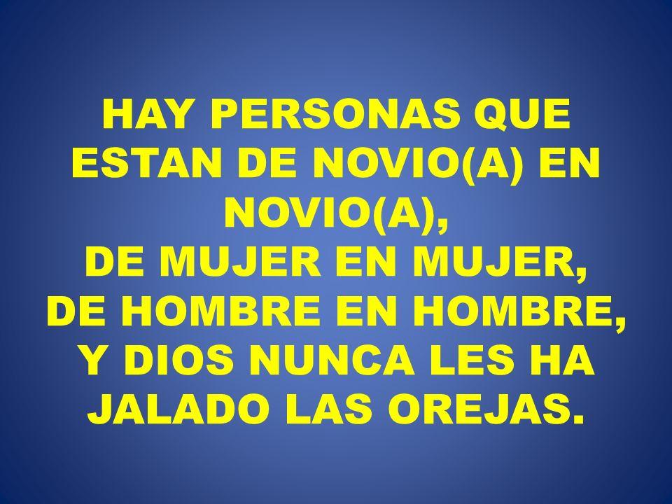 HAY PERSONAS QUE ESTAN DE NOVIO(A) EN NOVIO(A), DE MUJER EN MUJER, DE HOMBRE EN HOMBRE, Y DIOS NUNCA LES HA JALADO LAS OREJAS.