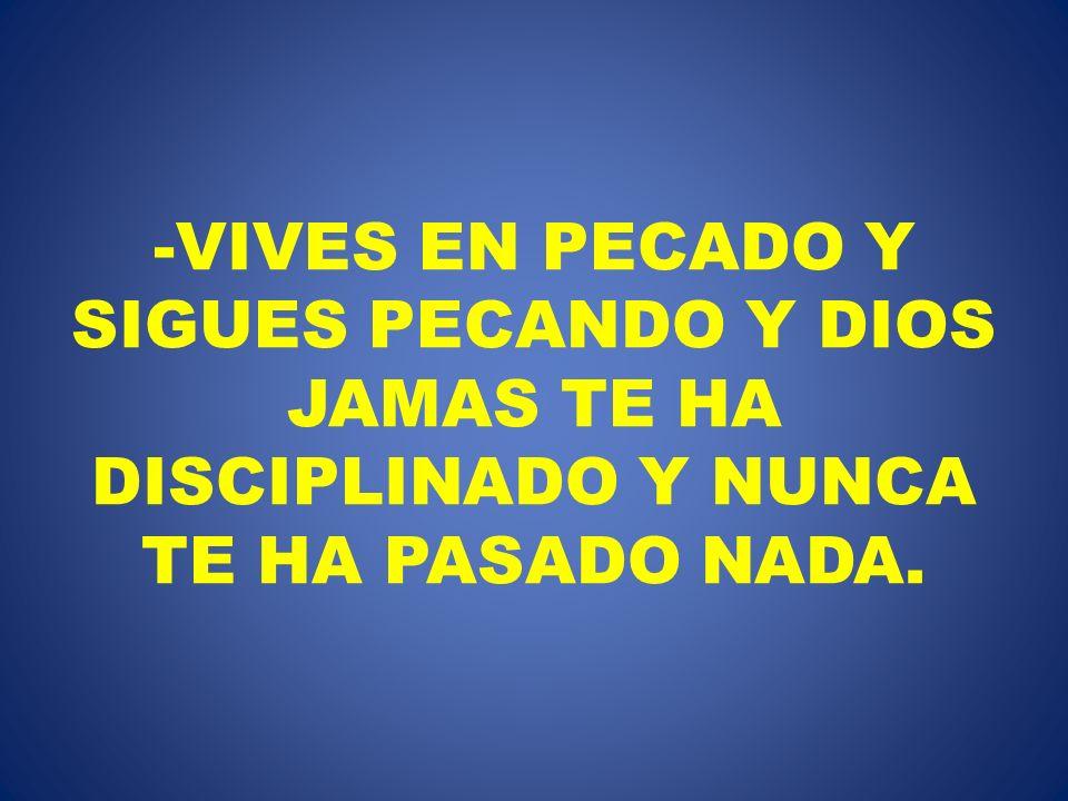 -VIVES EN PECADO Y SIGUES PECANDO Y DIOS JAMAS TE HA DISCIPLINADO Y NUNCA TE HA PASADO NADA.