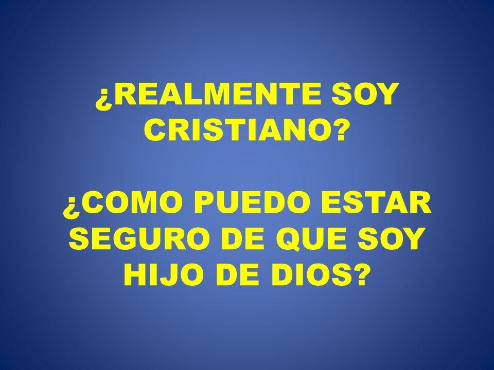 ¿REALMENTE SOY CRISTIANO? ¿COMO PUEDO ESTAR SEGURO DE QUE SOY HIJO DE DIOS?