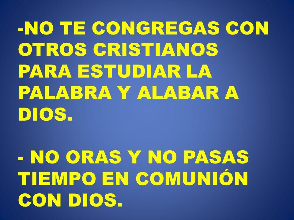 -NO TE CONGREGAS CON OTROS CRISTIANOS PARA ESTUDIAR LA PALABRA Y ALABAR A DIOS. - NO ORAS Y NO PASAS TIEMPO EN COMUNIÓN CON DIOS.