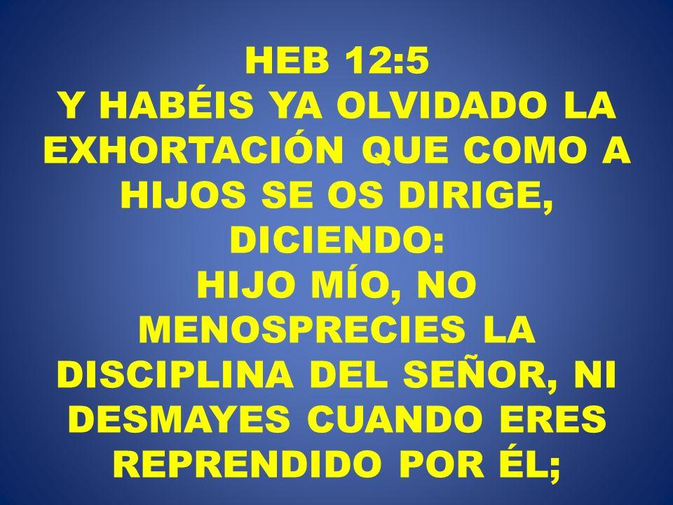 HEB 12:5 Y HABÉIS YA OLVIDADO LA EXHORTACIÓN QUE COMO A HIJOS SE OS DIRIGE, DICIENDO: HIJO MÍO, NO MENOSPRECIES LA DISCIPLINA DEL SEÑOR, NI DESMAYES C
