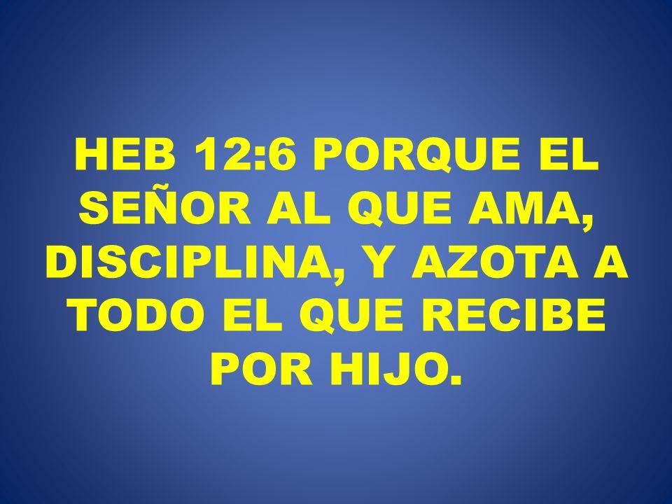 HEB 12:6 PORQUE EL SEÑOR AL QUE AMA, DISCIPLINA, Y AZOTA A TODO EL QUE RECIBE POR HIJO.