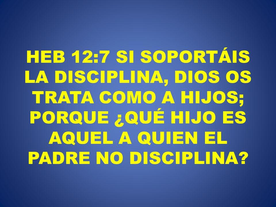 HEB 12:7 SI SOPORTÁIS LA DISCIPLINA, DIOS OS TRATA COMO A HIJOS; PORQUE ¿QUÉ HIJO ES AQUEL A QUIEN EL PADRE NO DISCIPLINA?