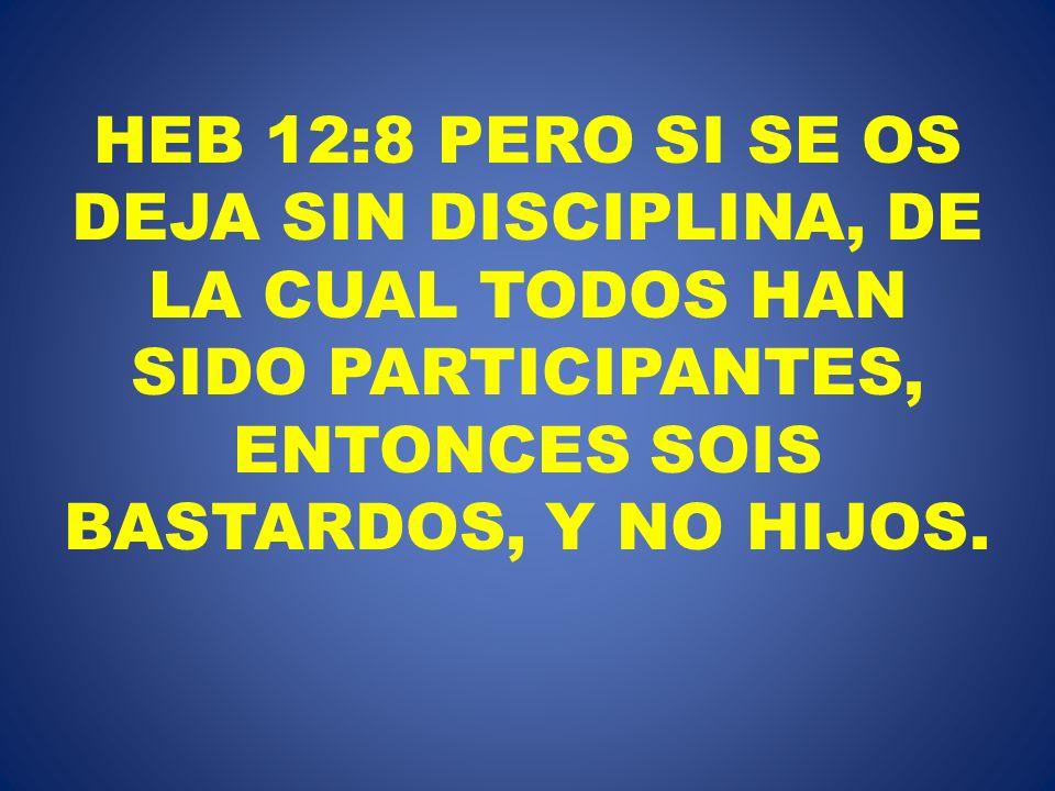 HEB 12:8 PERO SI SE OS DEJA SIN DISCIPLINA, DE LA CUAL TODOS HAN SIDO PARTICIPANTES, ENTONCES SOIS BASTARDOS, Y NO HIJOS.