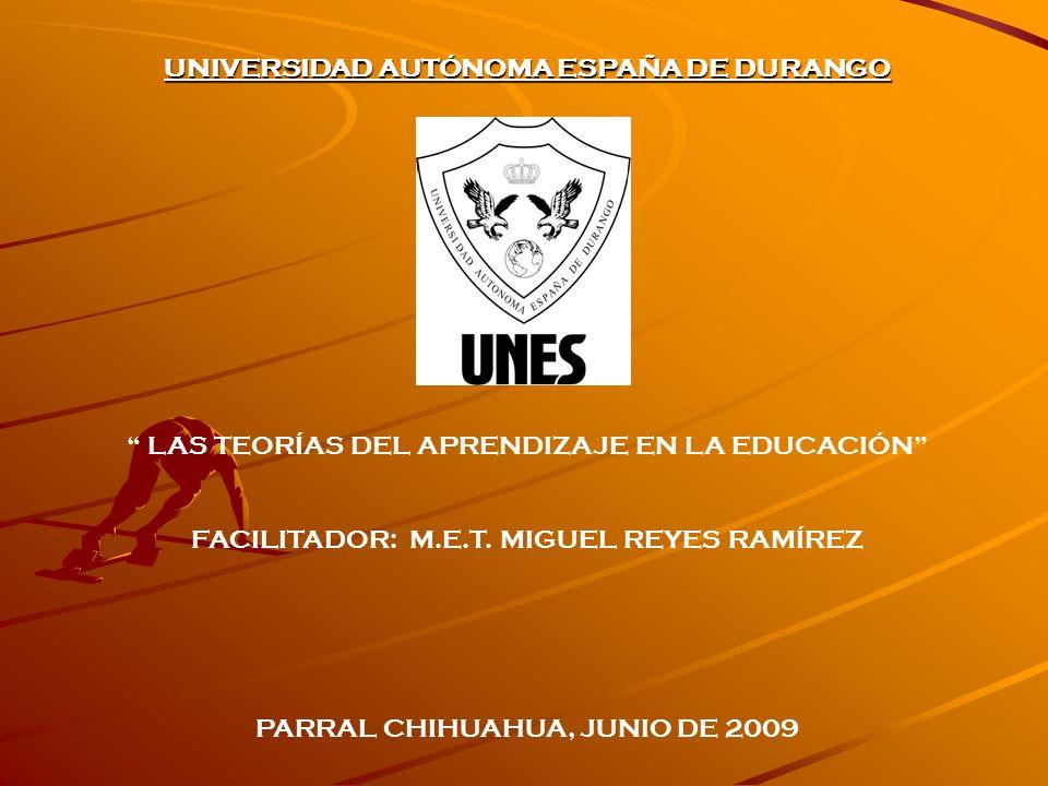 UNIVERSIDAD AUTÓNOMA ESPAÑA DE DURANGO LAS TEORÍAS DEL APRENDIZAJE EN LA EDUCACIÓN FACILITADOR: M.E.T. MIGUEL REYES RAMÍREZ PARRAL CHIHUAHUA, JUNIO DE