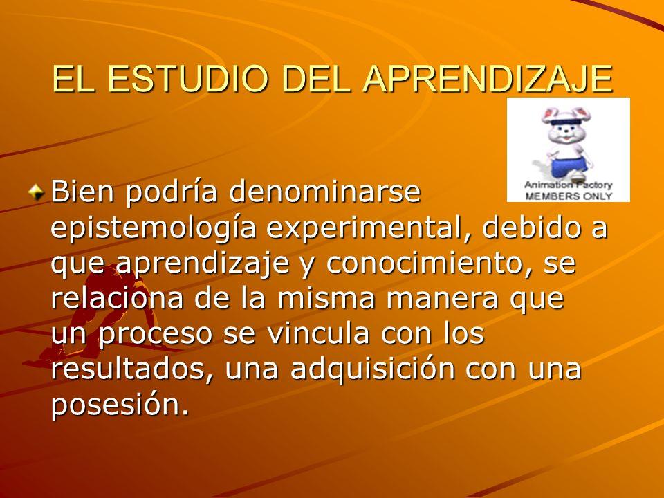 EL ESTUDIO DEL APRENDIZAJE Bien podría denominarse epistemología experimental, debido a que aprendizaje y conocimiento, se relaciona de la misma maner