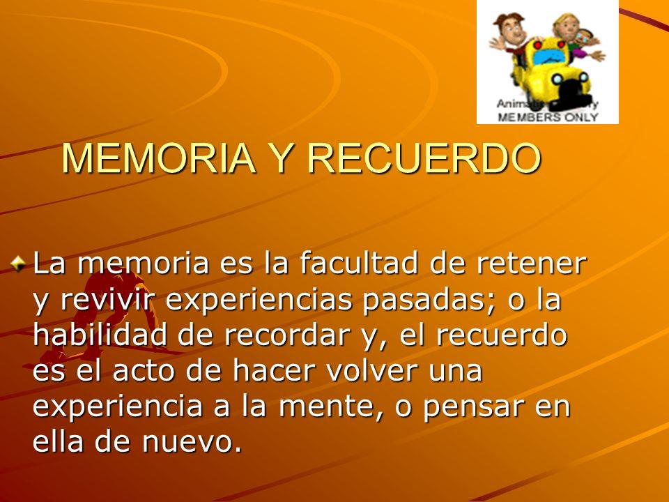 MEMORIA Y RECUERDO La memoria es la facultad de retener y revivir experiencias pasadas; o la habilidad de recordar y, el recuerdo es el acto de hacer