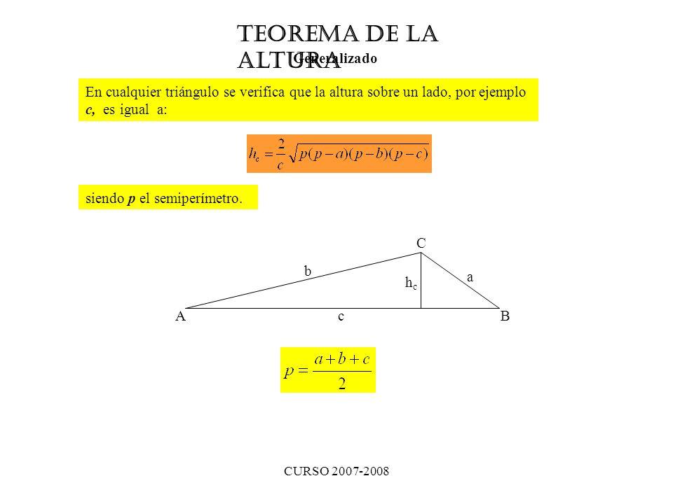 CURSO 2007-2008 Teorema de la Altura Generalizado En cualquier triángulo se verifica que la altura sobre un lado, por ejemplo c, es igual a: siendo p el semiperímetro.