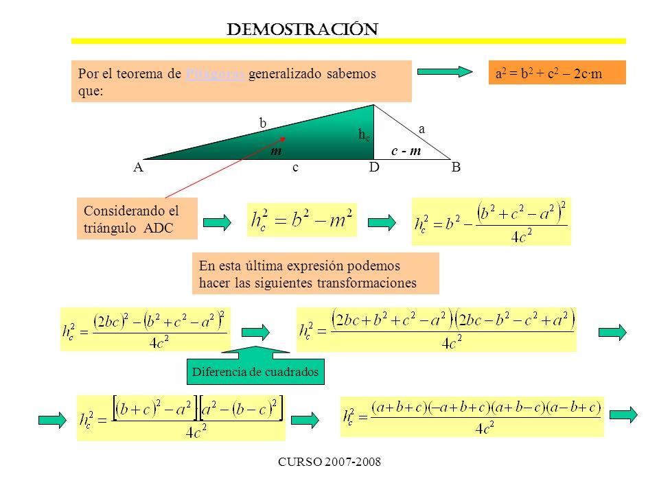 CURSO 2007-2008 AB C hchc a b c DEMOSTRACIÓN Por el teorema de Pitágoras generalizado sabemos que:Pitágoras a 2 = b 2 + c 2 – 2c·m mc - m Considerando el triángulo ADC D En esta última expresión podemos hacer las siguientes transformaciones Diferencia de cuadrados