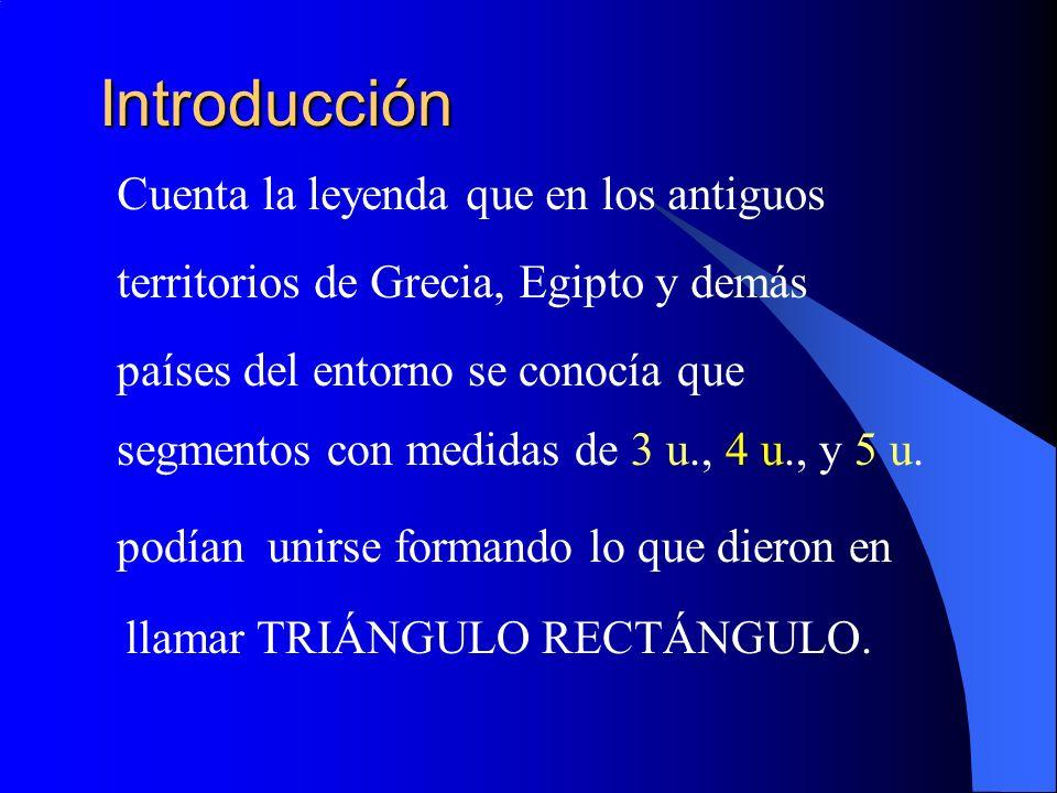 Introducción Cuenta la leyenda que en los antiguos territorios de Grecia, Egipto y demás países del entorno se conocía que segmentos con medidas de 3 u., 4 u., y 5 u.