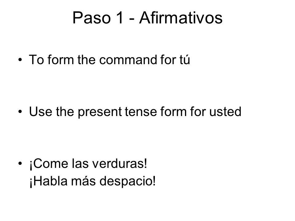 Paso 1 - Negativos To form a negative command for tú Use the yo form of the verb Yo hablo Yo como Yo hago Yo duermo