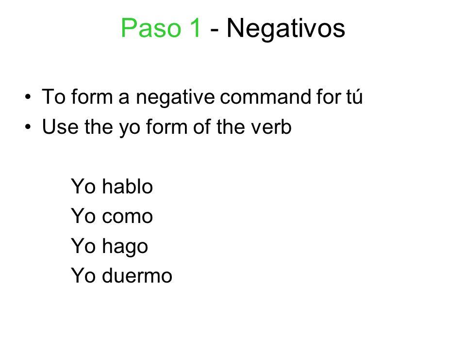 Paso 2 - Negativos From the Yo form, DROP the Yo and O- Yo hablo habl Yo como com Yo hago hag Yo duermo duerm