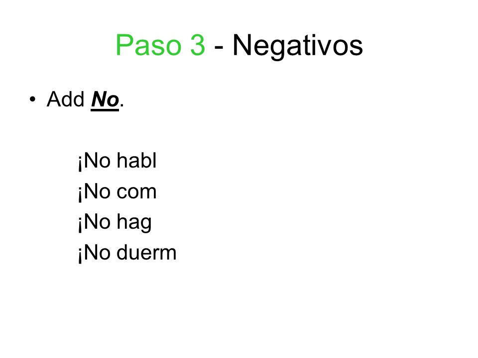 Paso 4 - Negativos Add the opposite tú form ending For –ar verbsFor –er and –ir verbs --as --es ¡No hables.