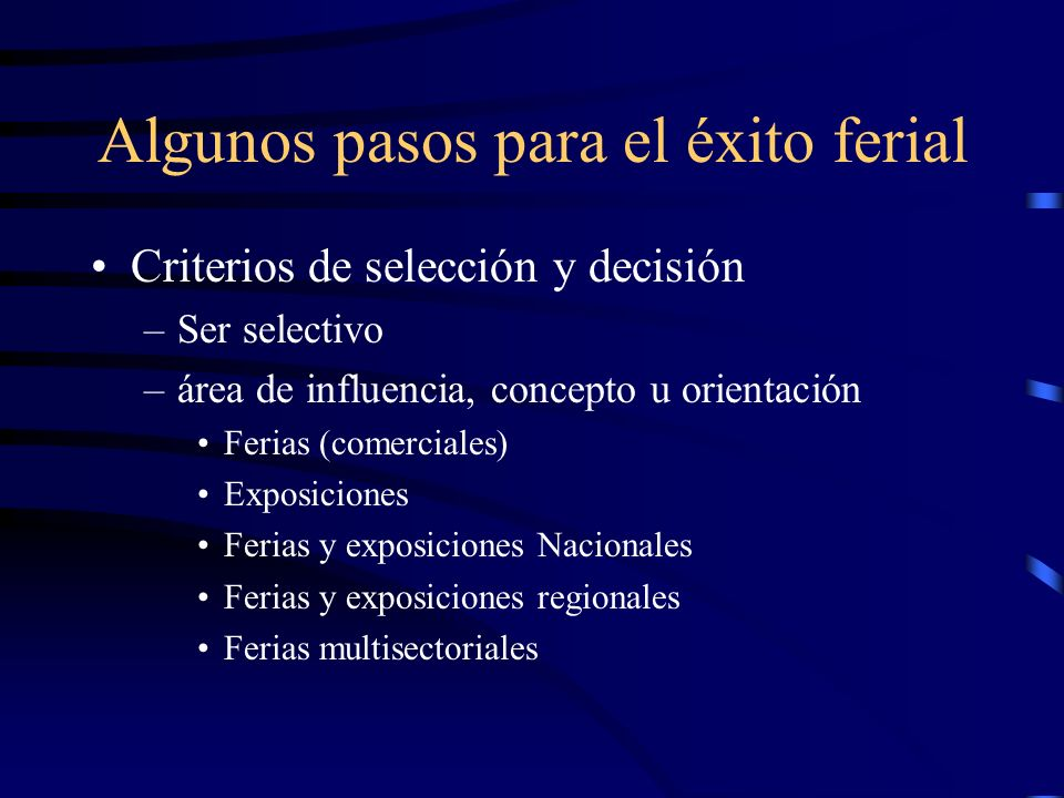 Algunos pasos para el éxito ferial Criterios de selección y decisión –Ser selectivo –área de influencia, concepto u orientación Ferias (comerciales) Exposiciones Ferias y exposiciones Nacionales Ferias y exposiciones regionales Ferias multisectoriales