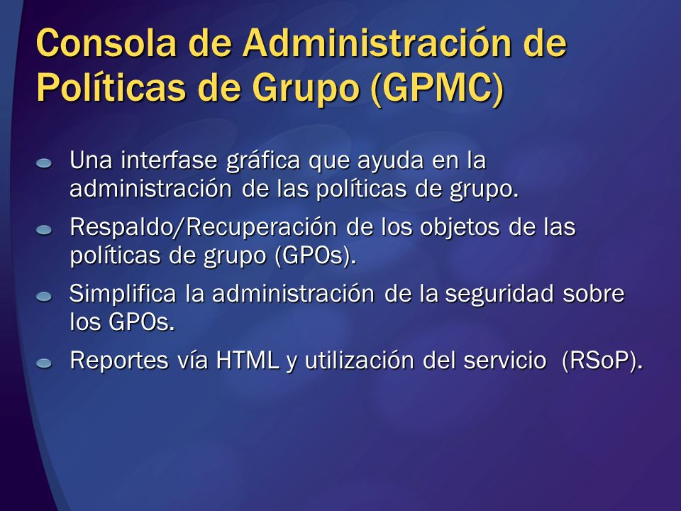Consola de Administración de Políticas de Grupo (GPMC) Una interfase gráfica que ayuda en la administración de las políticas de grupo. Respaldo/Recupe