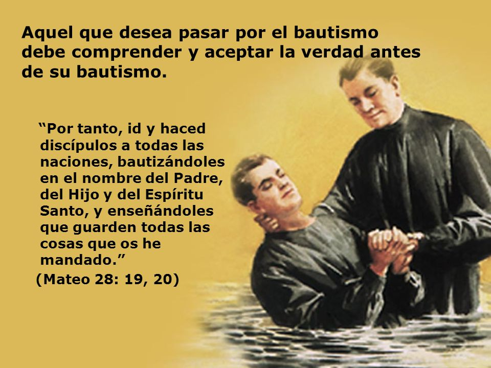 Aquel que desea pasar por el bautismo debe comprender y aceptar la verdad antes de su bautismo. Por tanto, id y haced discípulos a todas las naciones,